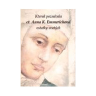 Kterak poznávala ct. Anna K. Emmerichová ostatky svatých a jaká měla podivuhodná vidění jejich životů